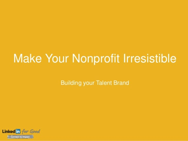 Make Your Nonprofit Irresistible Building your Talent Brand