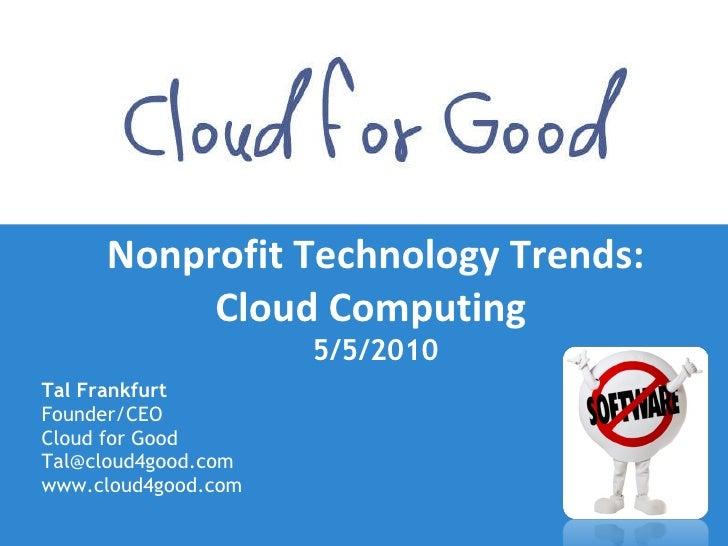Nonprofit Technology Trends: Cloud Computing  5/5/2010 <ul><li>Tal Frankfurt </li></ul><ul><li>Founder/CEO </li></ul><ul><...