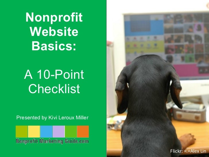 Nonprofit Website Basics: A 10-Point Checklist Presented by Kivi Leroux Miller  Flickr: =.=Alex Lin