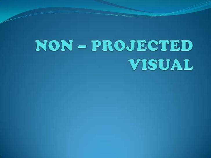 NON – PROJECTED  VISUAL<br />