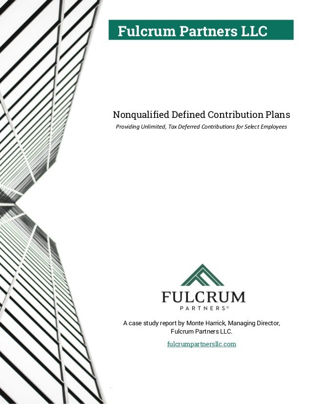 Fulcrum Partners LLC Nonqualified Defined Contribution Plans Providing Unlimited, Tax Deferred Contributions for Select Em...