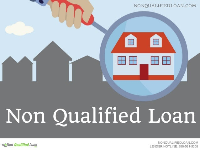 Non Qualified Loan NONQUALIFIEDLOAN.COM NONQUALIFIEDLOAN.COM LENDER HOTLINE: 888-581-5008