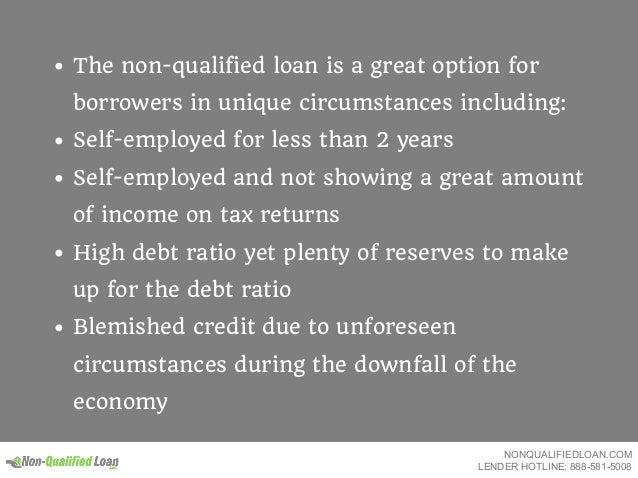 The non-qualified loan is a great option for borrowers in unique circumstances including: Self-employed for less than 2 ye...