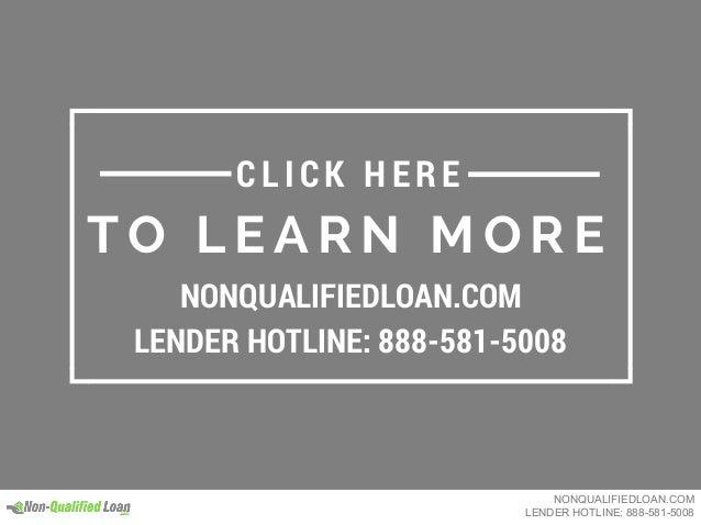 T O L E A R N M O R E NONQUALIFIEDLOAN.COM LENDER HOTLINE: 888-581-5008 C L IC K HE R E NONQUALIFIEDLOAN.COM LENDER HOTLIN...