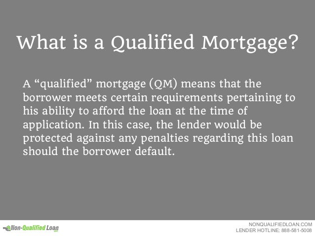 """What is a Qualified Mortgage? A """"qualified"""" mortgage (QM) means that the borrower meets certain requirements pertaining to..."""