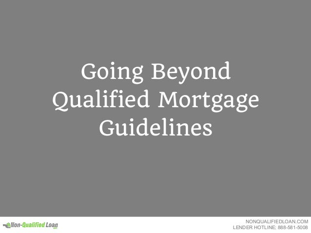 Going Beyond Qualified Mortgage Guidelines NONQUALIFIEDLOAN.COM LENDER HOTLINE: 888-581-5008