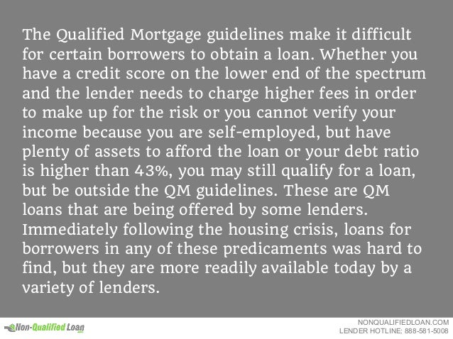 The Qualified Mortgage guidelines make it difficult for certain borrowers to obtain a loan. Whether you have a credit scor...