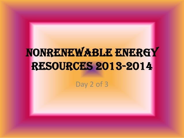 Nonrenewable Energy Resources 2013-2014 Day 2 of 3
