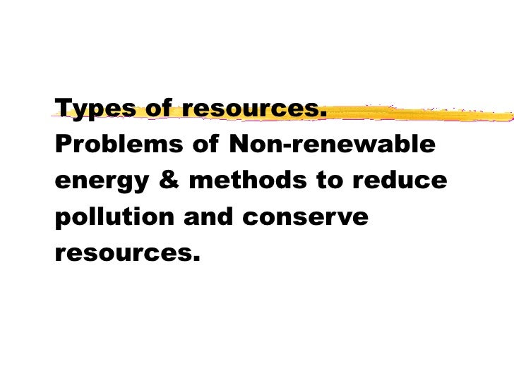 Types of resources. Problems of Non-renewable energy & methods to reduce pollution and conserve resources.