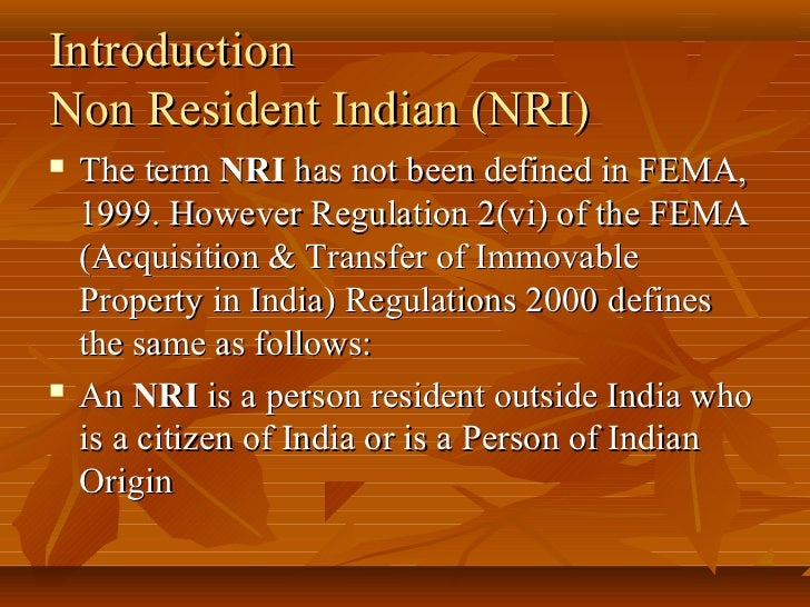 IntroductionNon Resident Indian (NRI)   The term NRI has not been defined in FEMA,    1999. However Regulation 2(vi) of t...