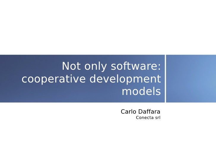 Not only software: cooperative development                  models                  Carlo Daffara                      Con...