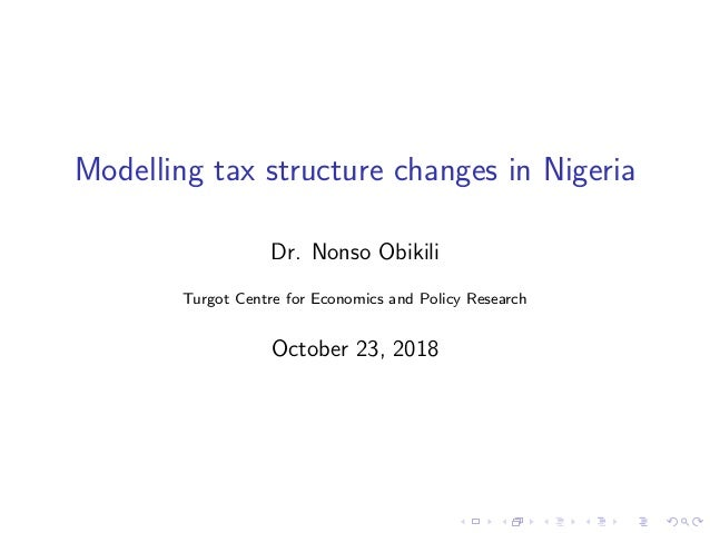 Modelling tax structure changes in Nigeria Dr. Nonso Obikili Turgot Centre for Economics and Policy Research October 23, 2...