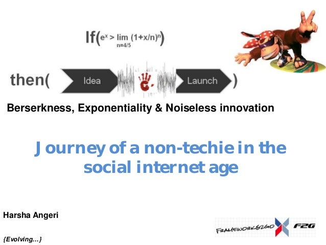 Berserkness, Exponentiality & Noiseless innovation         Journey of a non-techie in the              social internet age...