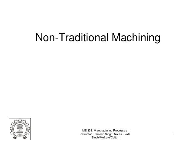 Non-Traditional Machining          ME 338: Manufacturing Processes II        Instructor: Ramesh Singh; Notes: Profs.   1  ...