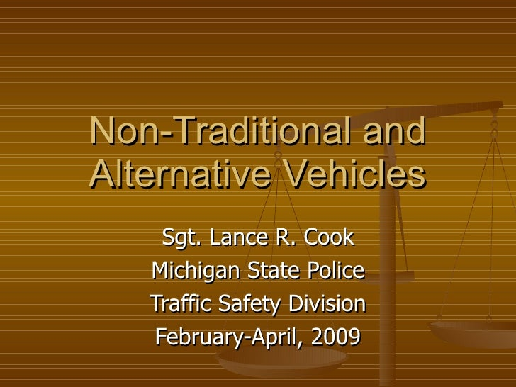 Non-Traditional and Alternative Vehicles Sgt. Lance R. Cook Michigan State Police Traffic Safety Division February-April, ...