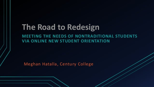 The Road to RedesignMEETING THE NEEDS OF NONTRADITIONAL STUDENTSVIA ONLINE NEW STUDENT ORIENTATIONMeghan Hatalla, Century ...