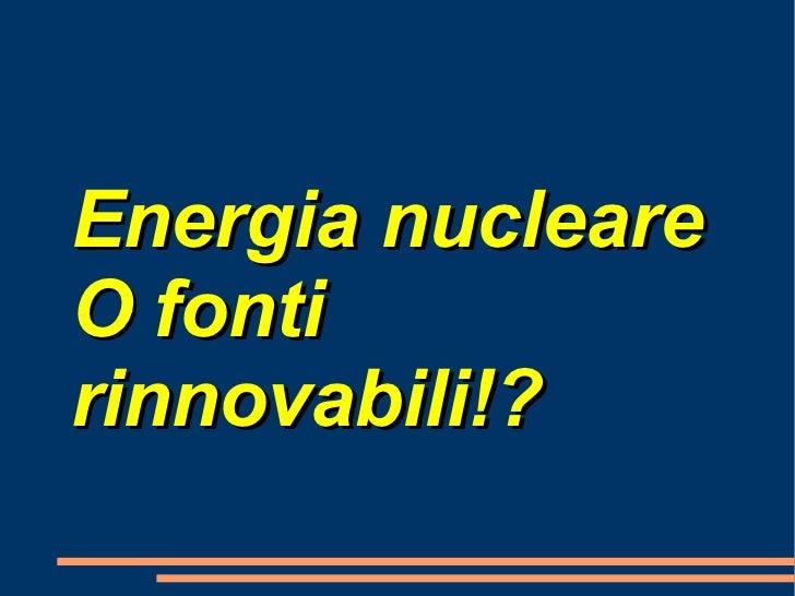 Energia nucleare O fonti rinnovabili!?