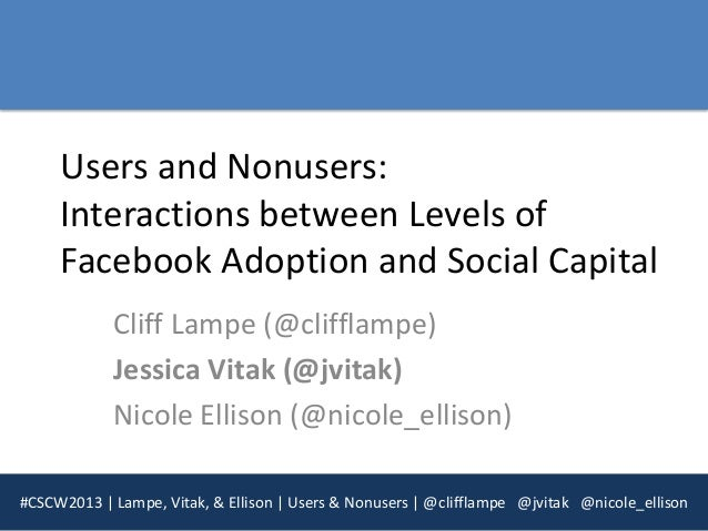 Users and Nonusers:     Interactions between Levels of     Facebook Adoption and Social Capital            Cliff Lampe (@c...