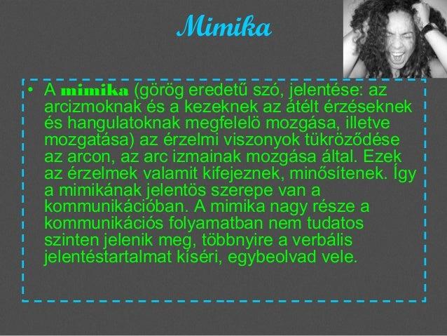 Mimika • Amimika(görög eredetű szó, jelentése: az arcizmoknak és a kezeknek az átélt érzéseknek és hangulatoknak megfele...