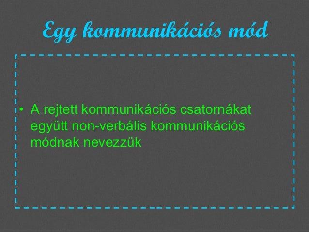 Egy kommunikációs mód • A rejtett kommunikációs csatornákat együtt non-verbális kommunikációs módnak nevezzük