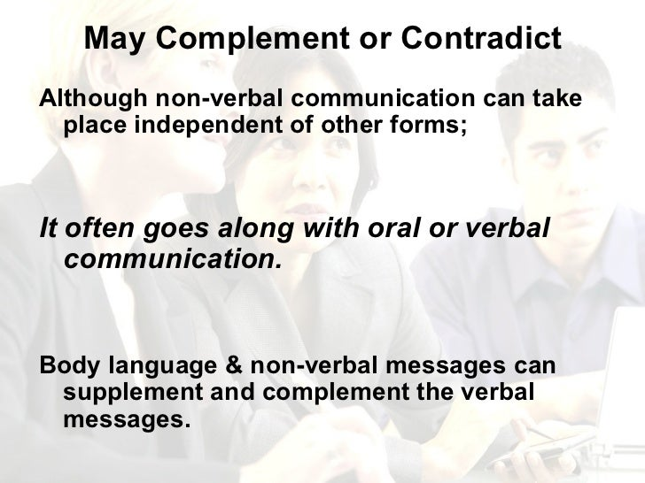 May Complement or Contradict <ul><li>Although non-verbal communication can take place independent of other forms; </li></u...