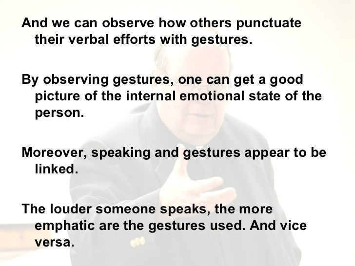<ul><li>And we can observe how others punctuate their verbal efforts with gestures. </li></ul><ul><li>By observing gesture...