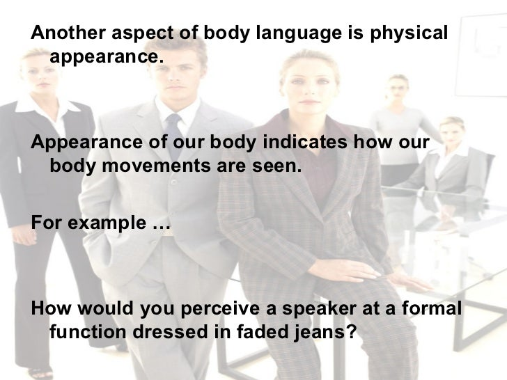 <ul><li>Another aspect of body language is physical appearance.  </li></ul><ul><li>Appearance of our body indicates how ou...