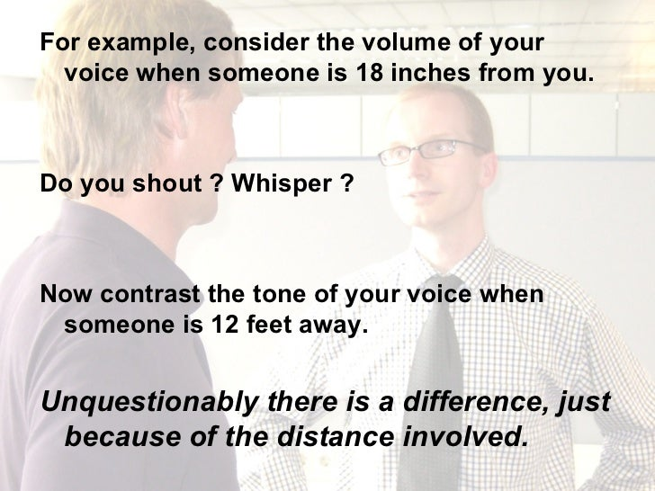 <ul><li>For example, consider the volume of your voice when someone is 18 inches from you.  </li></ul><ul><li>Do you shout...