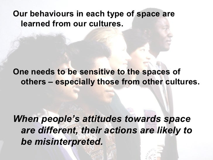 <ul><li>Our behaviours in each type of space are learned from our cultures.  </li></ul><ul><li>One needs to be sensitive t...