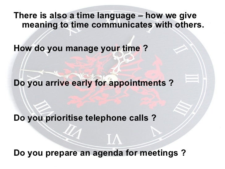 <ul><li>There is also a time language – how we give meaning to time communicates with others. </li></ul><ul><li>How do you...