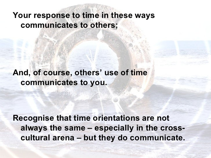 <ul><li>Your response to time in these ways communicates to others;  </li></ul><ul><li>And, of course, others' use of time...