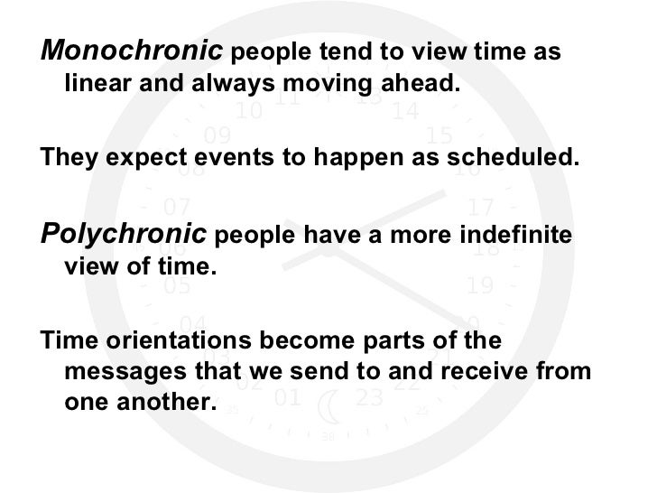 <ul><li>Monochronic  people tend to view time as linear and always moving ahead. </li></ul><ul><li>They expect events to h...