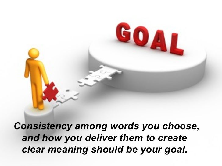 <ul><li>Consistency among words you choose, and how you deliver them to create clear meaning should be your goal. </li></ul>