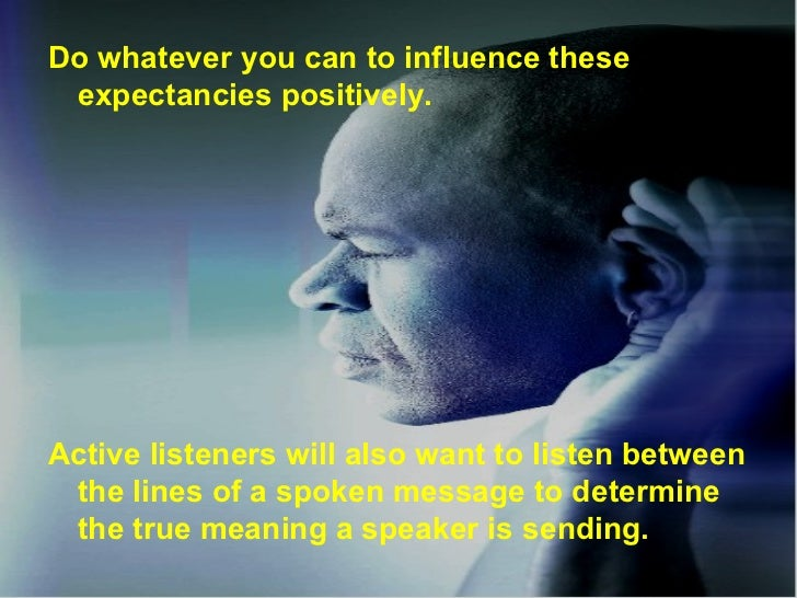 <ul><li>Do whatever you can to influence these expectancies positively. </li></ul><ul><li>Active listeners will also want ...