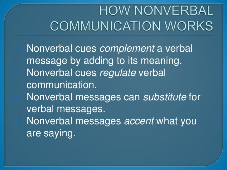 HOW NONVERBAL COMMUNICATION WORKS<br />Nonverbal cues complement a verbal message by adding to its meaning.<br />Nonverbal...