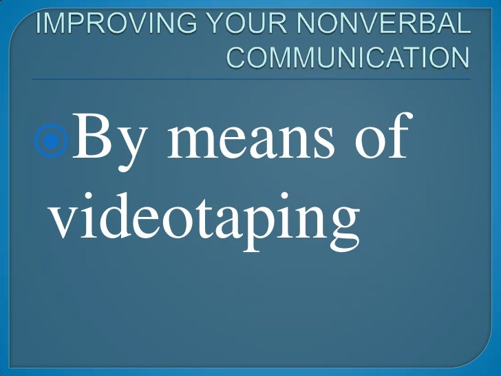 IMPROVING YOUR NONVERBAL COMMUNICATION<br />By means of videotaping<br />