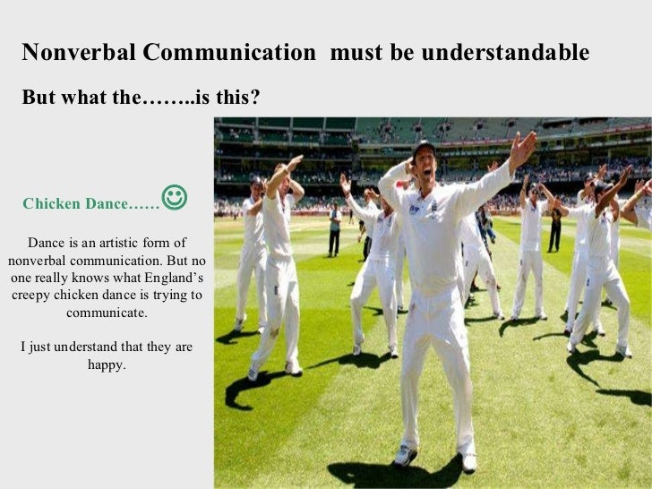 Nonverbal Communication  must be understandable But what the……..is this? Chicken Dance……  Dance is an artistic form of no...