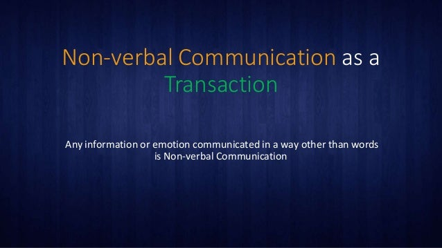 Non-verbal Communication as a Transaction Any information or emotion communicated in a way other than words is Non-verbal ...