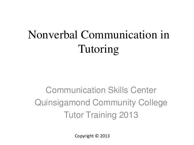 Nonverbal Communication in Tutoring Communication Skills Center Quinsigamond Community College Tutor Training 2013 Copyrig...