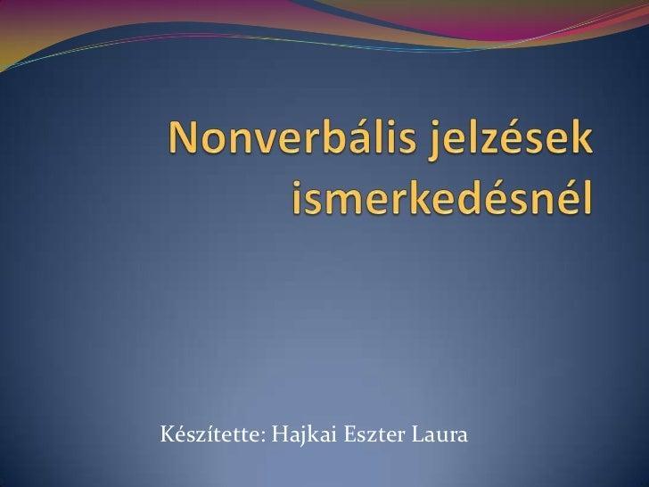 Nonverbális jelzések ismerkedésnél<br />Készítette: Hajkai Eszter Laura<br />