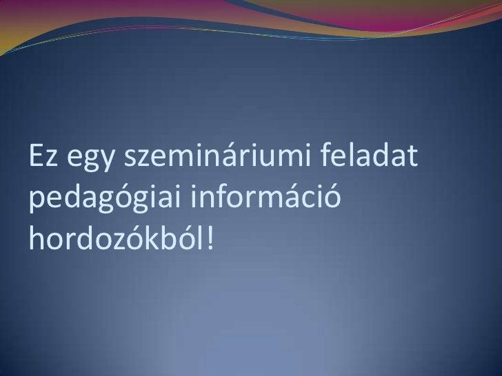 Ez egy szemináriumi feladat pedagógiai információ hordozókból!<br />