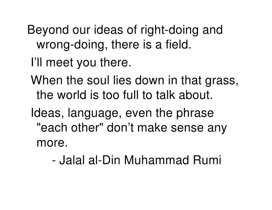 Beyond our ideas of right-doing and   wrong-doing, there is a field. I'll meet you there. When the soul lies down in that ...