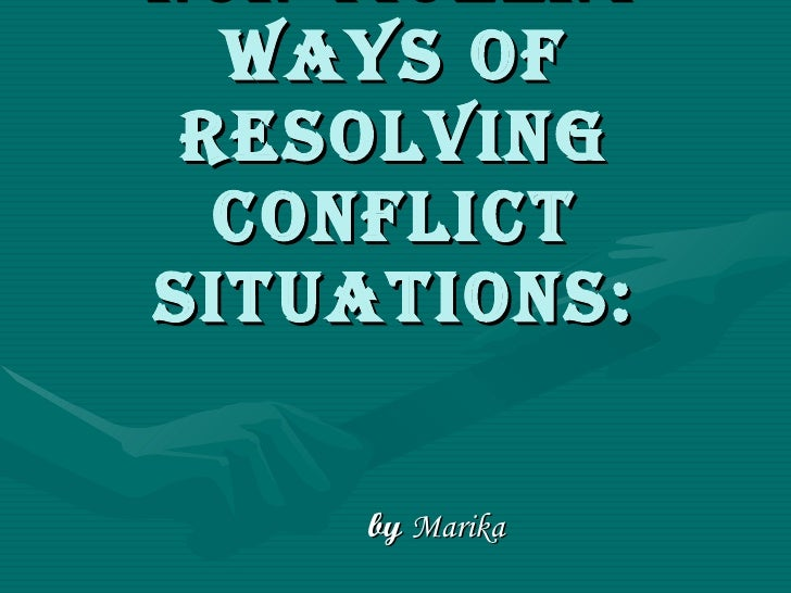 Non violent ways of resolving conflict situations: by   Marika