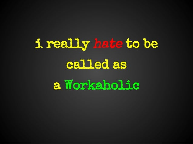 i really hate to becalled asa Workaholic
