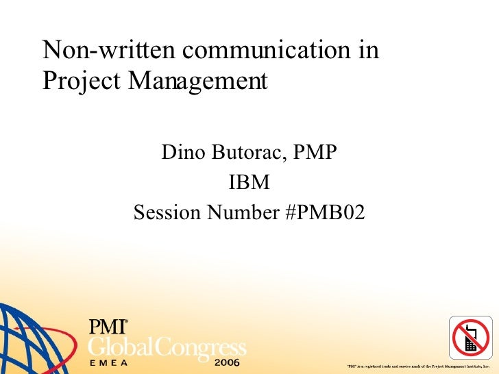 Non-written communication in Project Management Dino Butorac, PMP IBM Session Number #PMB02