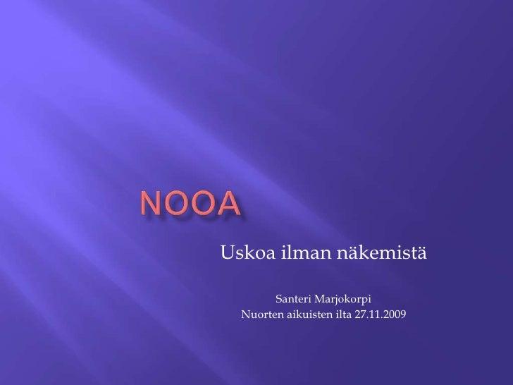 Nooa<br />Uskoa ilman näkemistä<br />Santeri Marjokorpi<br />Nuorten aikuisten ilta 27.11.2009<br />