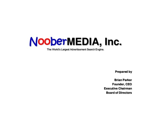 Chapter 13-1 NooberMEDIA, Inc. The World's Largest Advertisement Search Engine. Prepared by Brian Parker Founder, CEO Exec...