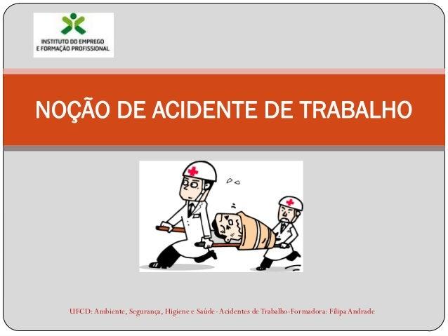 NOÇÃO DE ACIDENTE DE TRABALHO  UFCD: Ambiente, Segurança, Higiene e Saúde- Acidentes de Trabalho-Formadora: Filipa Andrade