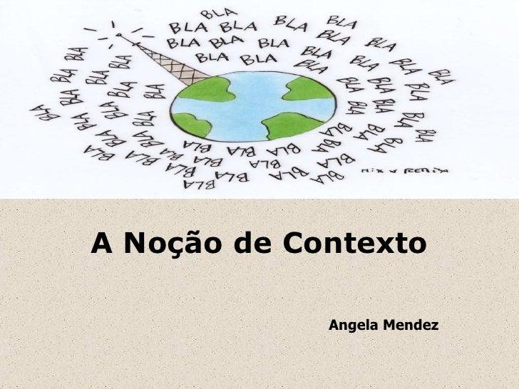 A Noção de Contexto Angela Mendez