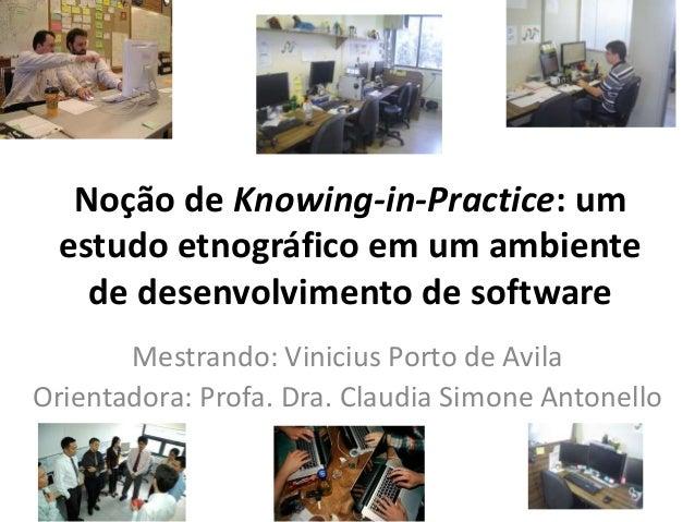 Noção de Knowing-in-Practice: um estudo etnográfico em um ambiente de desenvolvimento de software Mestrando: Vinicius Port...
